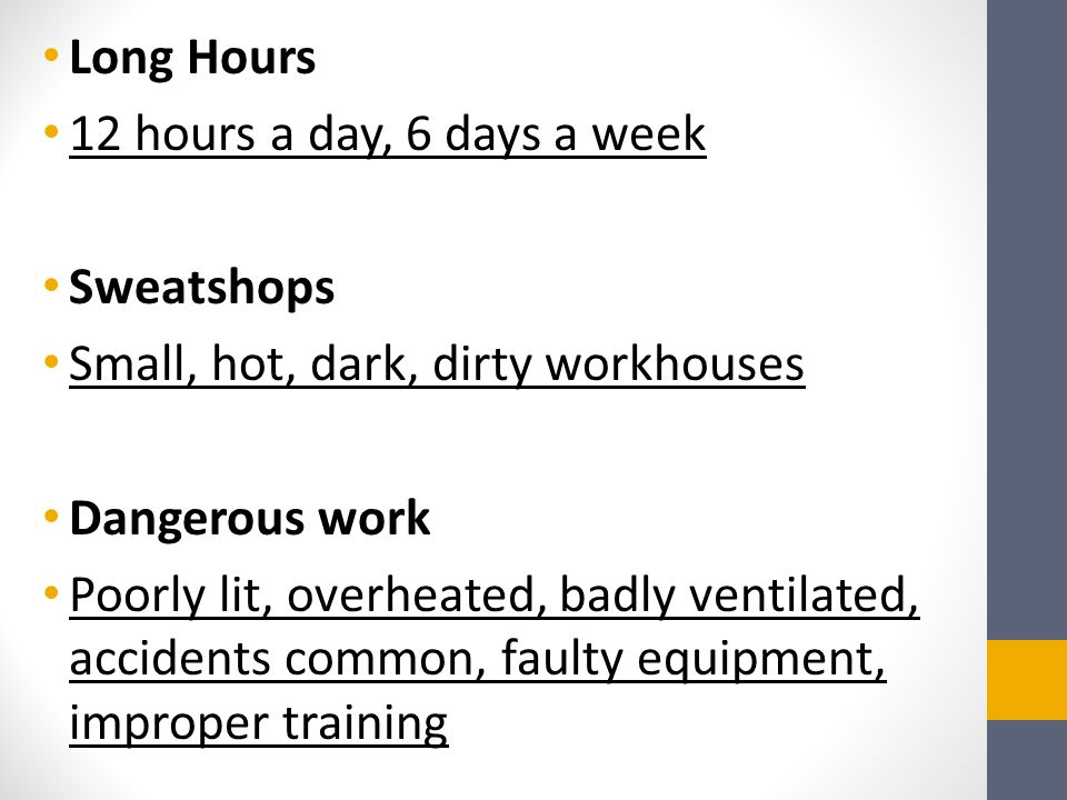 Long Hours 12 hours a day, 6 days a week Sweatshops Small, hot, dark, dirty workhouses Dangerous work Poorly lit, overheated, badly ventilated, accidents common, faulty equipment, improper training
