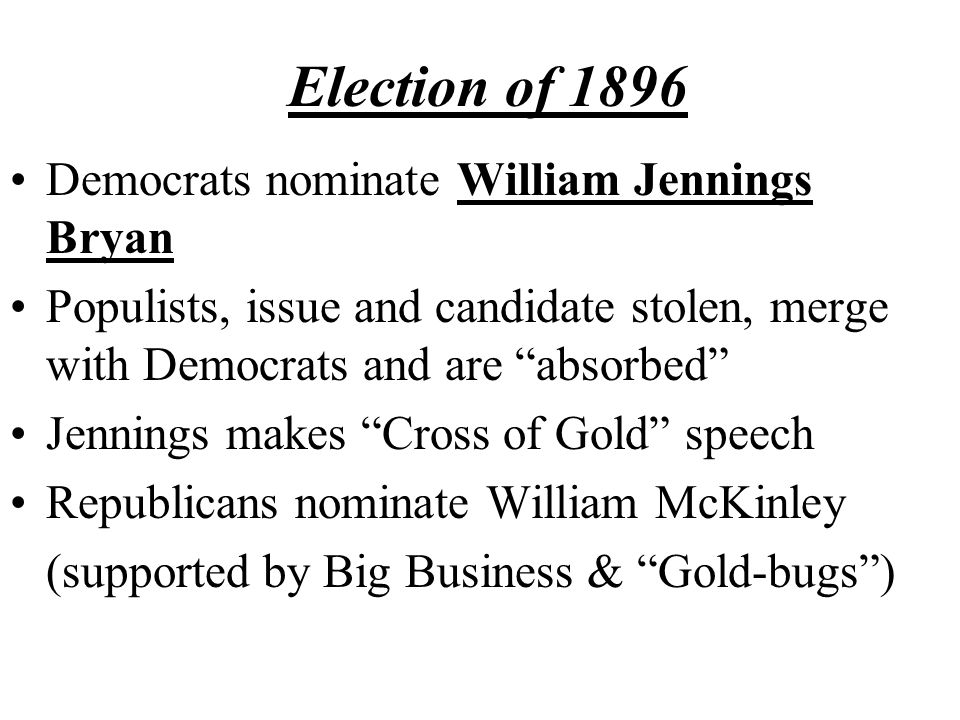 Election of 1896 Democrats nominate William Jennings Bryan Populists, issue and candidate stolen, merge with Democrats and are absorbed Jennings makes Cross of Gold speech Republicans nominate William McKinley (supported by Big Business & Gold-bugs )