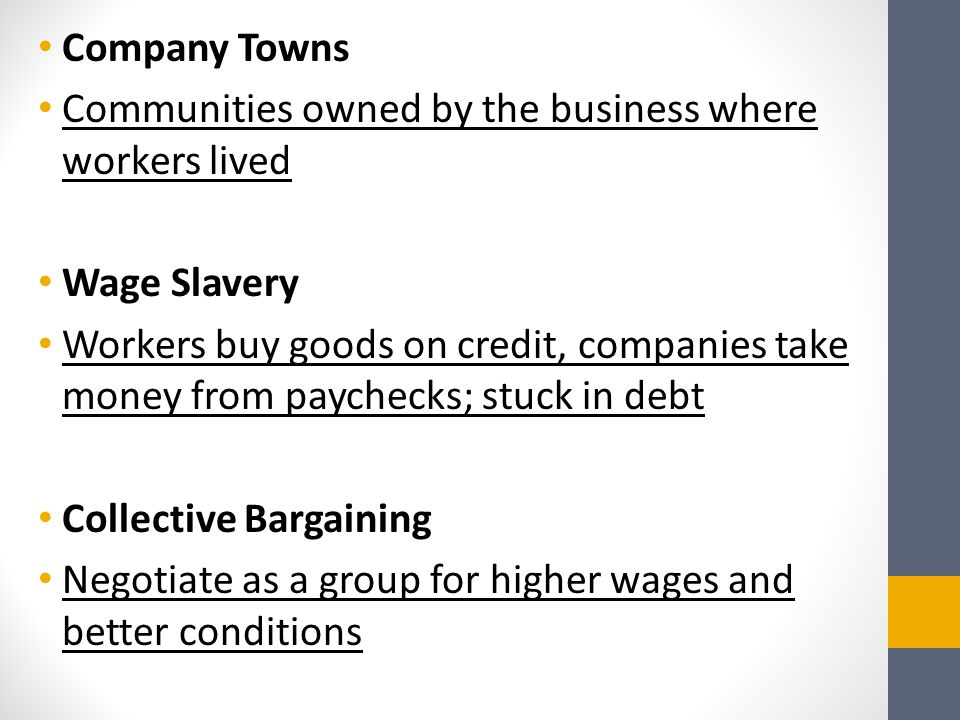 Company Towns Communities owned by the business where workers lived Wage Slavery Workers buy goods on credit, companies take money from paychecks; stuck in debt Collective Bargaining Negotiate as a group for higher wages and better conditions