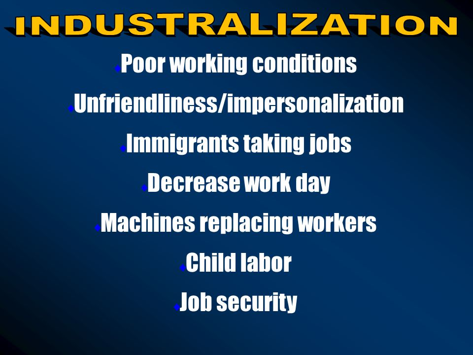  Poor working conditions  Unfriendliness/impersonalization  Immigrants taking jobs  Decrease work day  Machines replacing workers  Child labor  Job security