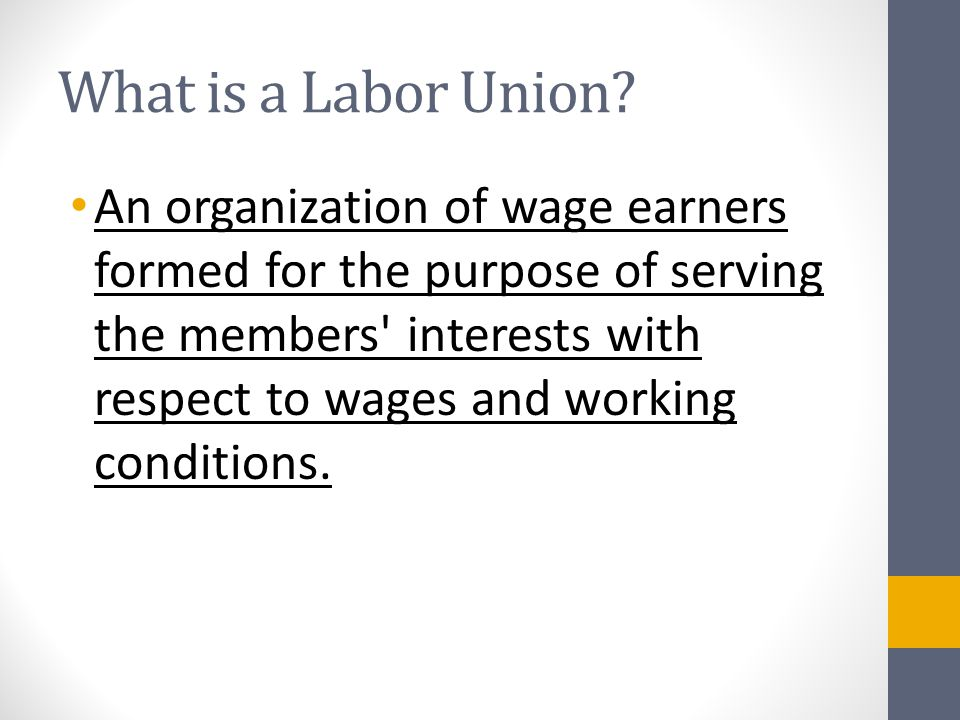 What is a Labor Union? An organization of wage earners formed for the purpose of serving the members' interests with respect to wages and working cond