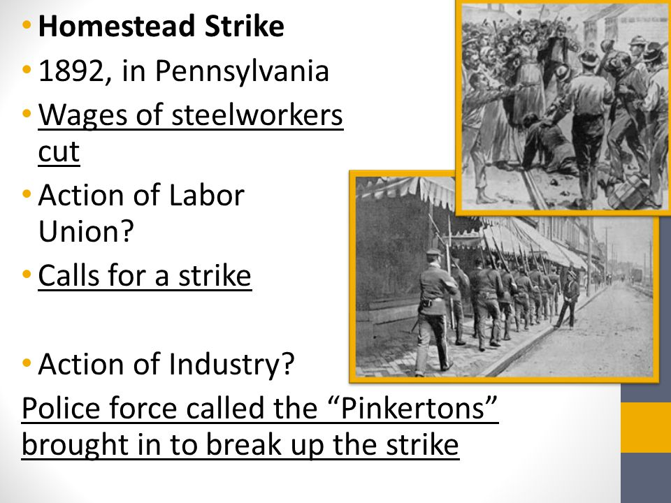 Homestead Strike 1892, in Pennsylvania Wages of steelworkers cut Action of Labor Union? Calls for a strike Action of Industry? Police force called the
