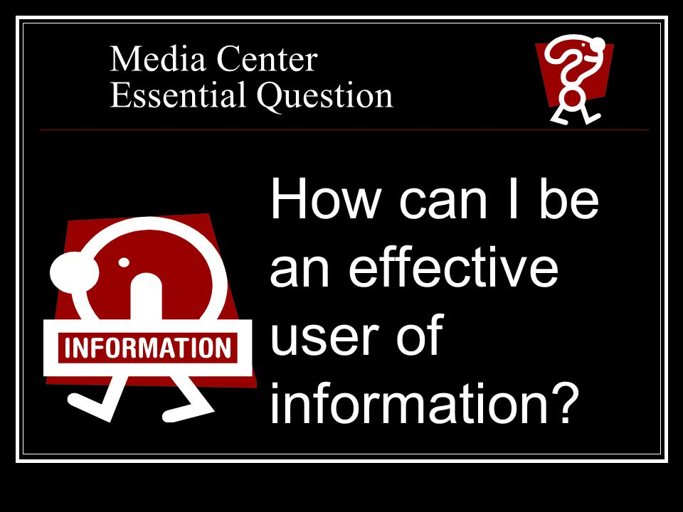 Media Center Essential Question How can I be an effective user of information