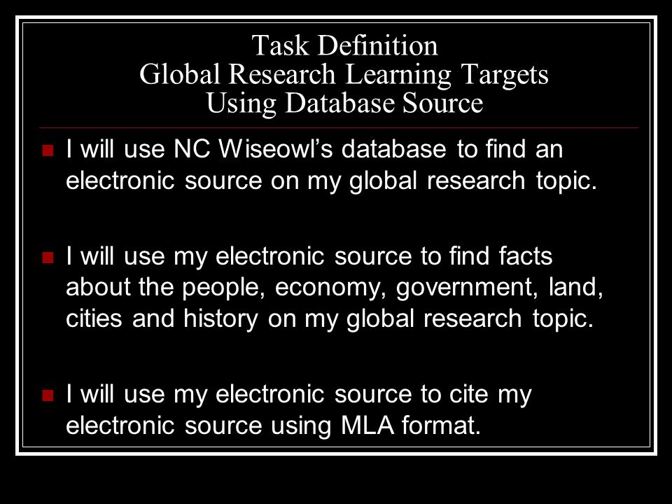 Task Definition Global Research Learning Targets Using Database Source I will use NC Wiseowl's database to find an electronic source on my global research topic.