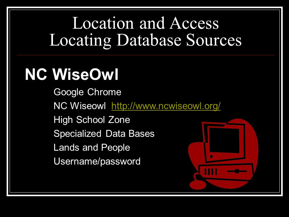 Location and Access Locating Database Sources NC WiseOwl Google Chrome NC Wiseowl http://www.ncwiseowl.org/http://www.ncwiseowl.org/ High School Zone Specialized Data Bases Lands and People Username/password