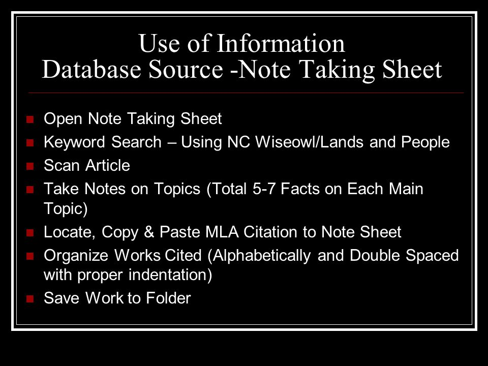 Use of Information Database Source -Note Taking Sheet Open Note Taking Sheet Keyword Search – Using NC Wiseowl/Lands and People Scan Article Take Notes on Topics (Total 5-7 Facts on Each Main Topic) Locate, Copy & Paste MLA Citation to Note Sheet Organize Works Cited (Alphabetically and Double Spaced with proper indentation) Save Work to Folder