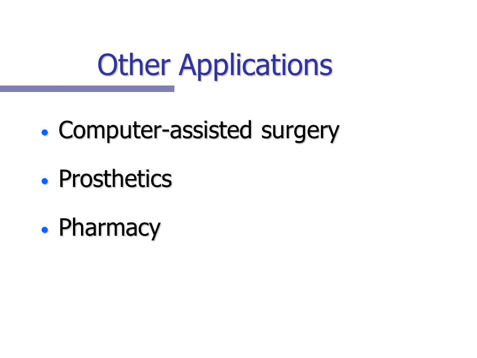 Other Applications Computer-assisted surgery Computer-assisted surgery Prosthetics Prosthetics Pharmacy Pharmacy