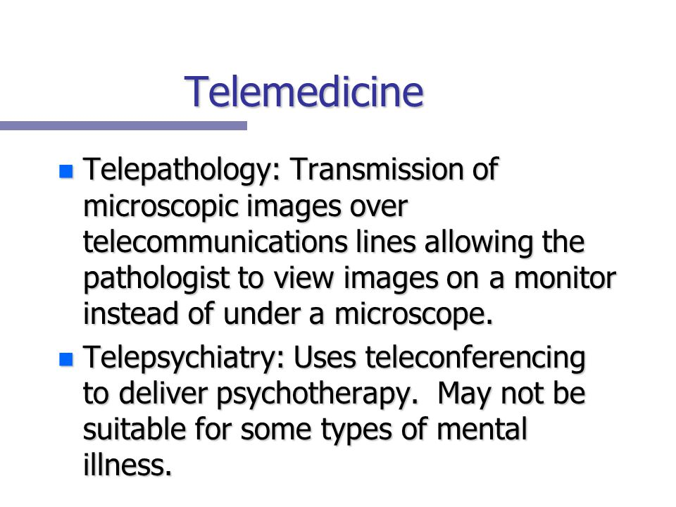 Telemedicine n Telepathology: Transmission of microscopic images over telecommunications lines allowing the pathologist to view images on a monitor instead of under a microscope.