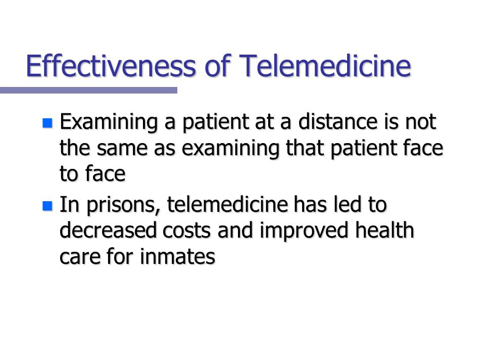 Effectiveness of Telemedicine n Examining a patient at a distance is not the same as examining that patient face to face n In prisons, telemedicine has led to decreased costs and improved health care for inmates