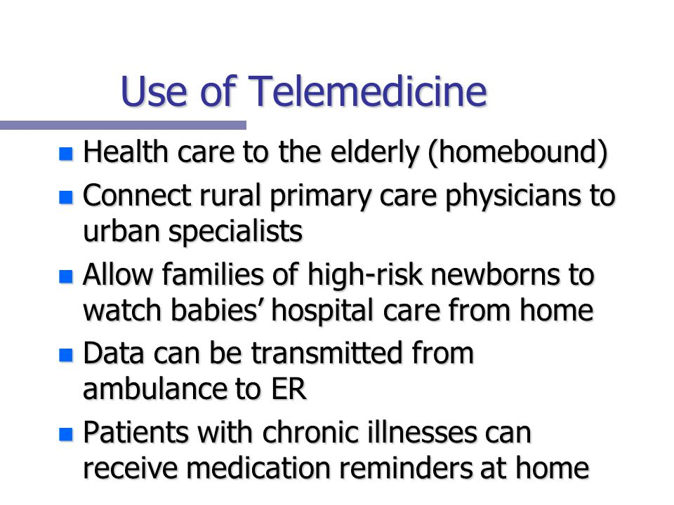 Use of Telemedicine n Health care to the elderly (homebound) n Connect rural primary care physicians to urban specialists n Allow families of high-risk newborns to watch babies' hospital care from home n Data can be transmitted from ambulance to ER n Patients with chronic illnesses can receive medication reminders at home