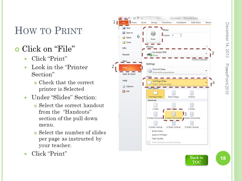 H OW TO P RINT December 14, 2013 PowerPoint 2010 18 Click on File Click Print Look in the Printer Section Check that the correct printer is Selected Under Slides Section: Select the correct handout from the Handouts section of the pull down menu.