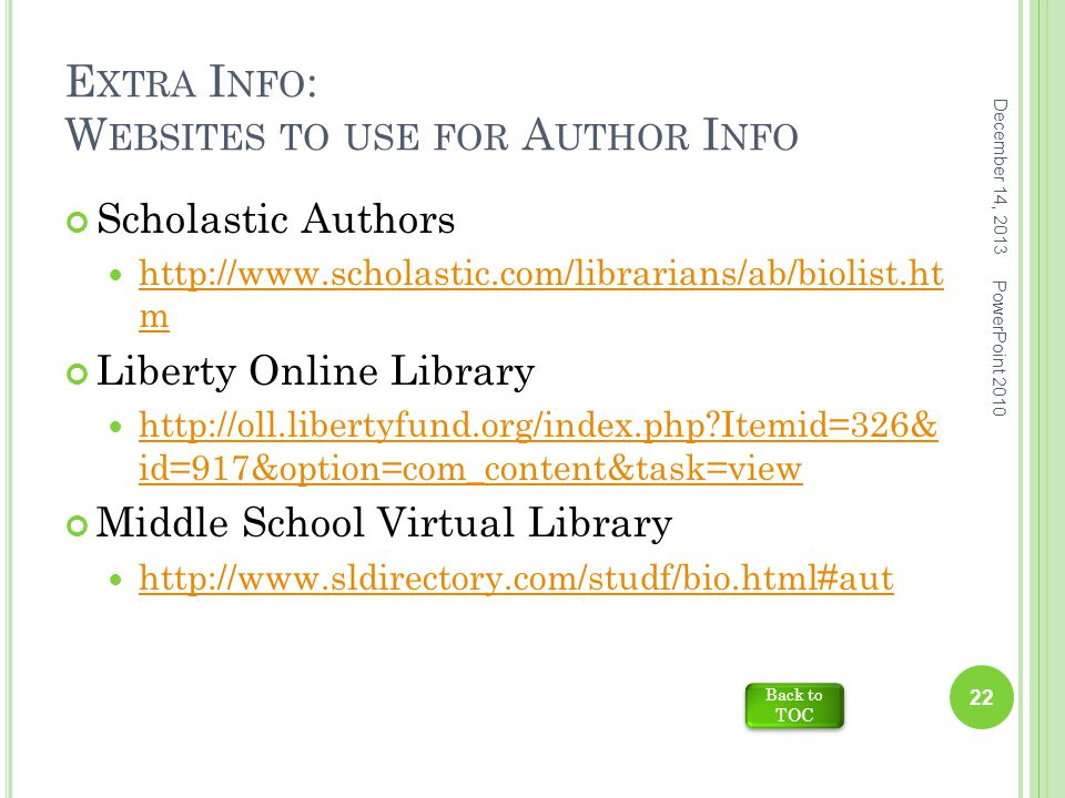 E XTRA I NFO : W EBSITES TO USE FOR A UTHOR I NFO Scholastic Authors http://www.scholastic.com/librarians/ab/biolist.ht m http://www.scholastic.com/librarians/ab/biolist.ht m Liberty Online Library http://oll.libertyfund.org/index.php Itemid=326& id=917&option=com_content&task=view http://oll.libertyfund.org/index.php Itemid=326& id=917&option=com_content&task=view Middle School Virtual Library http://www.sldirectory.com/studf/bio.html#aut December 14, 2013 22 PowerPoint 2010 Back to TOC Back to TOC
