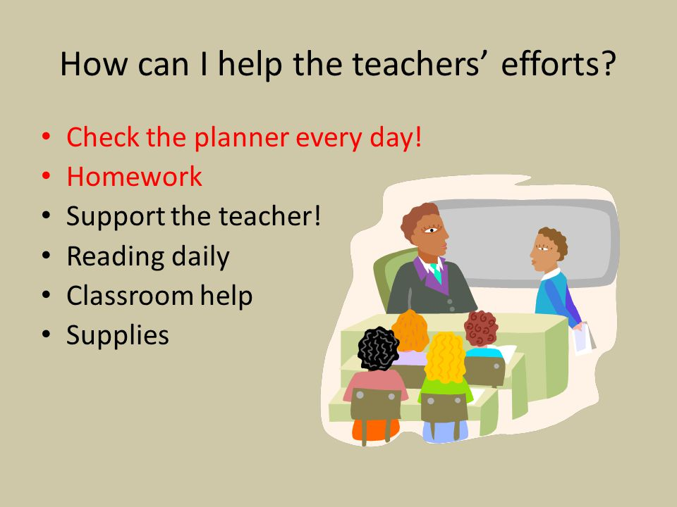 How can I help the teachers' efforts? Check the planner every day! Homework Support the teacher! Reading daily Classroom help Supplies
