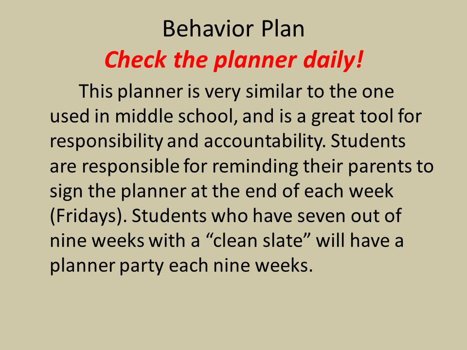 Behavior Plan Check the planner daily! This planner is very similar to the one used in middle school, and is a great tool for responsibility and accou