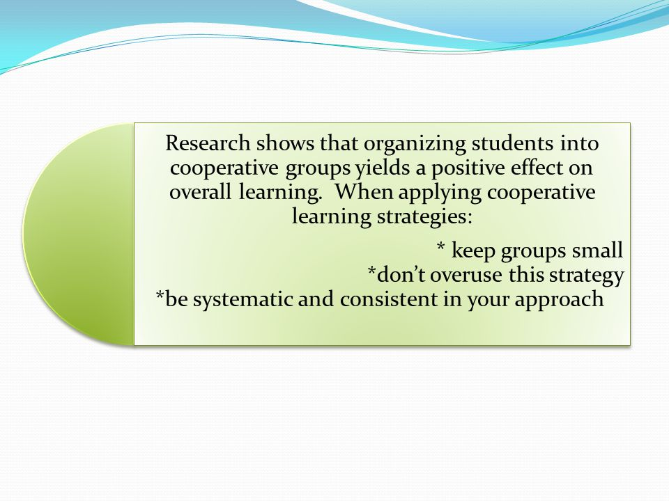 Research shows that organizing students into cooperative groups yields a positive effect on overall learning. When applying cooperative learning strat
