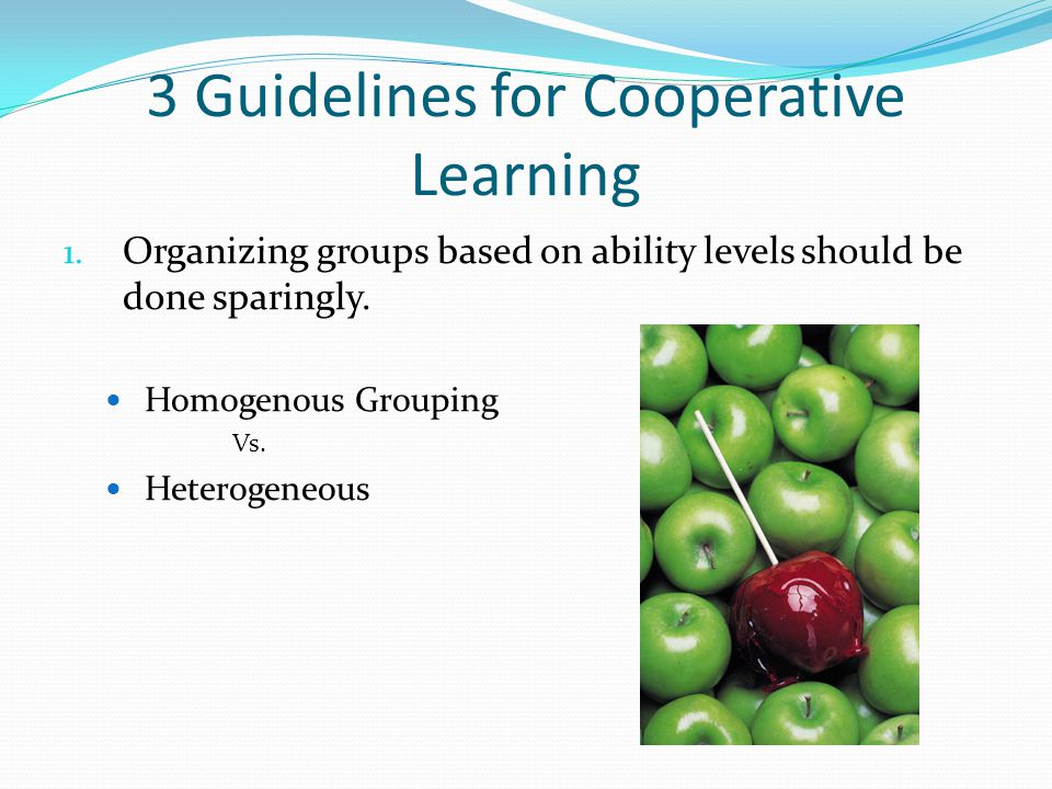 3 Guidelines for Cooperative Learning 1. Organizing groups based on ability levels should be done sparingly. Homogenous Grouping Vs. Heterogeneous