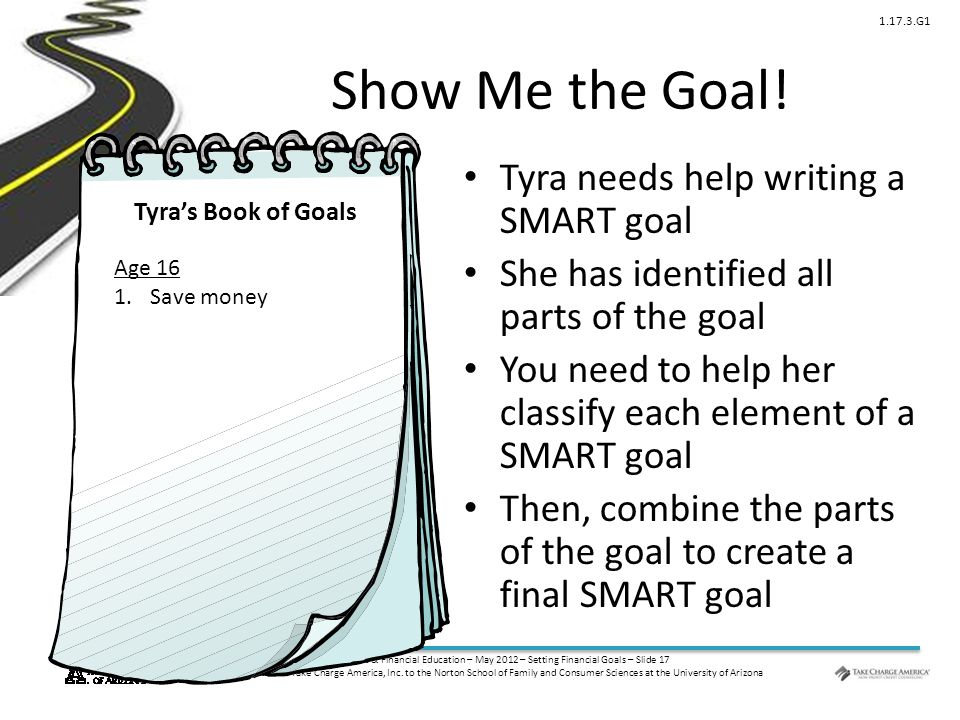 © Family Economics & Financial Education – May 2012 – Setting Financial Goals – Slide 17 Funded by a grant from Take Charge America, Inc. to the Norto
