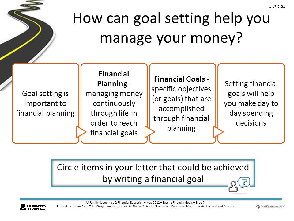 © Family Economics & Financial Education – May 2012 – Setting Financial Goals – Slide 7 Funded by a grant from Take Charge America, Inc.
