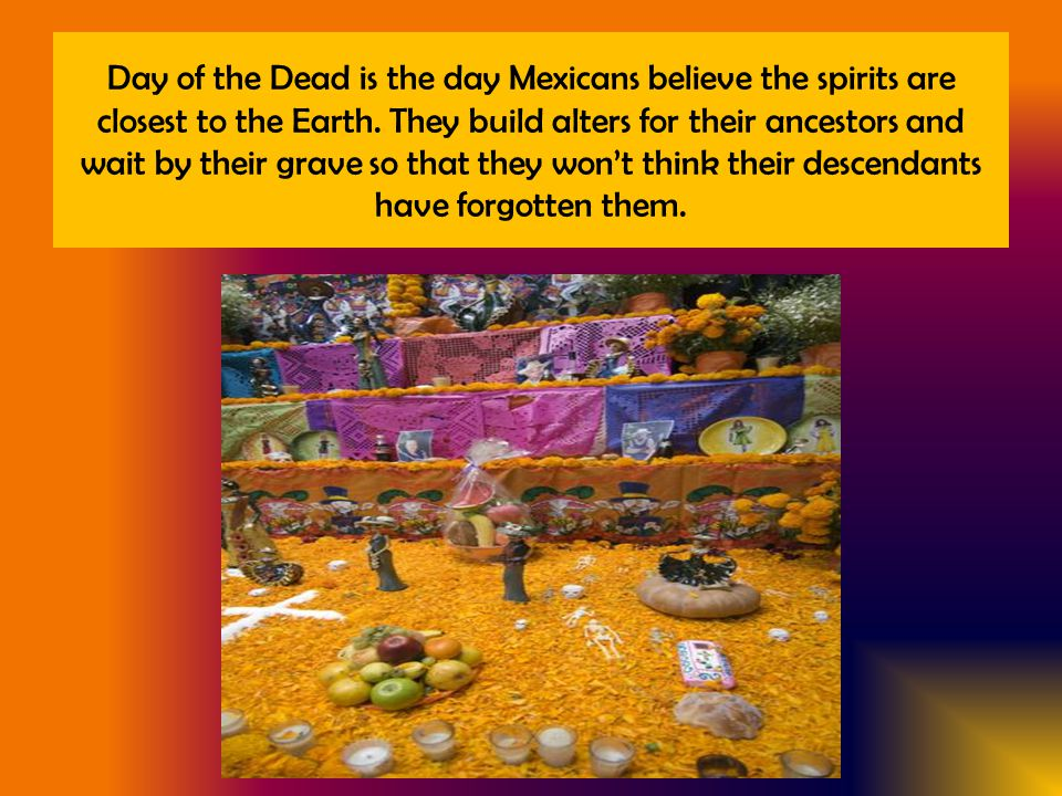 Day of the Dead is the day Mexicans believe the spirits are closest to the Earth.