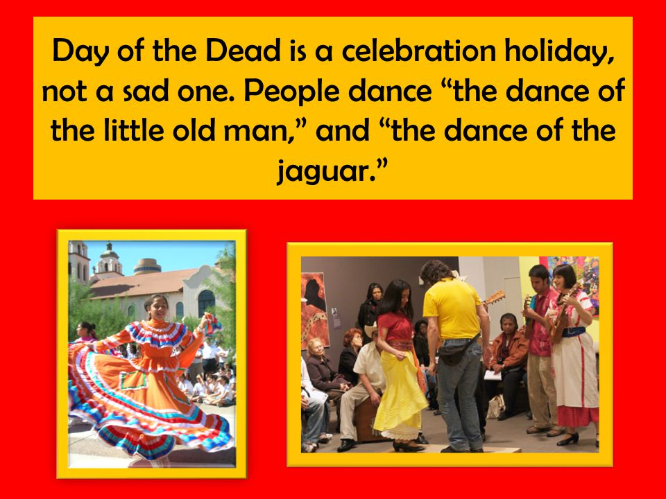 Day of the Dead is a celebration holiday, not a sad one.