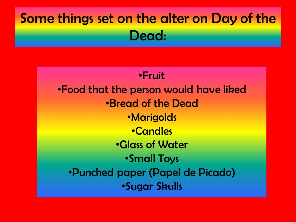 Some things set on the alter on Day of the Dead: Fruit Food that the person would have liked Bread of the Dead Marigolds Candles Glass of Water Small Toys Punched paper (Papel de Picado) Sugar Skulls