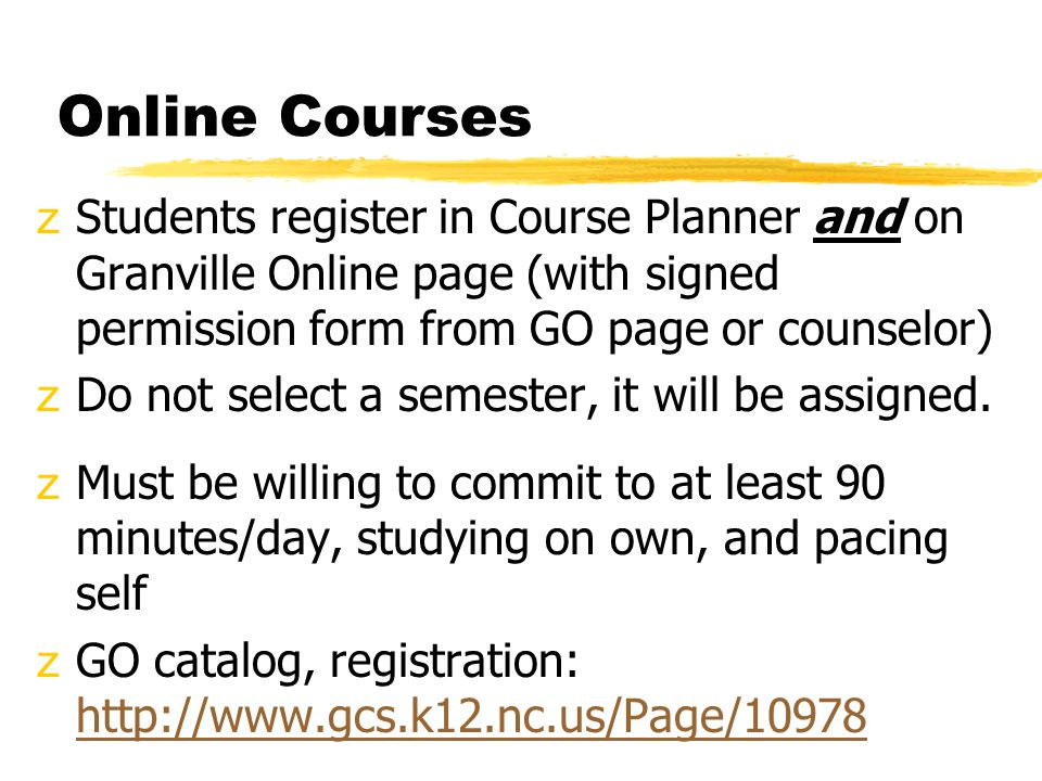 Online Courses zStudents register in Course Planner and on Granville Online page (with signed permission form from GO page or counselor) zDo not select a semester, it will be assigned.
