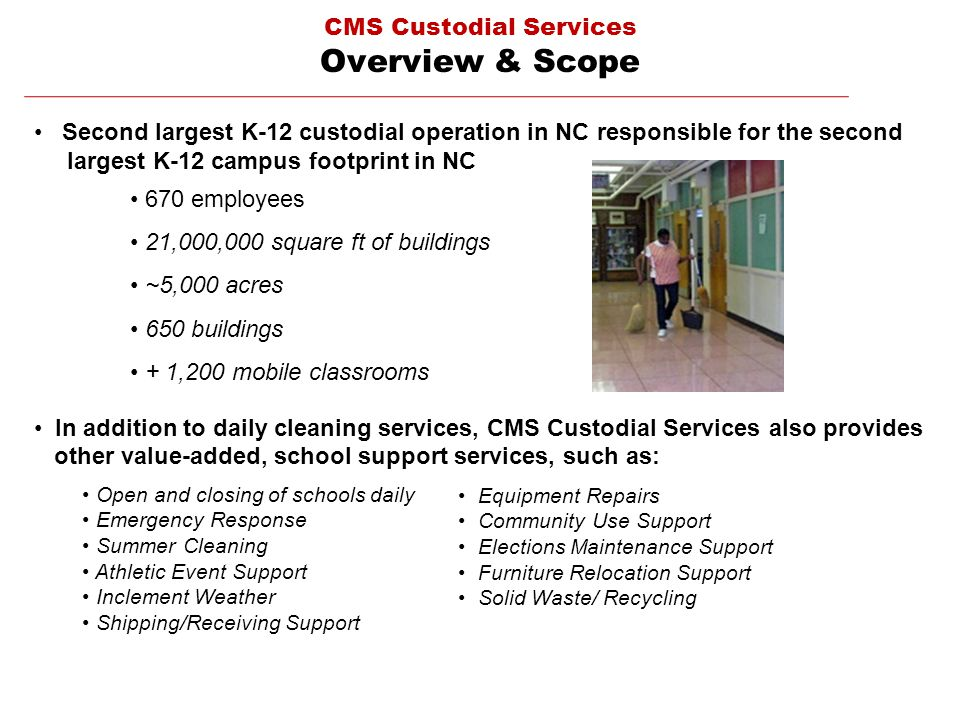 CMS Custodial Services Overview & Scope Second largest K-12 custodial operation in NC responsible for the second largest K-12 campus footprint in NC 670 employees 21,000,000 square ft of buildings ~5,000 acres 650 buildings + 1,200 mobile classrooms In addition to daily cleaning services, CMS Custodial Services also provides other value-added, school support services, such as: Open and closing of schools daily Emergency Response Summer Cleaning Athletic Event Support Inclement Weather Shipping/Receiving Support Additional School Support Services Open and closing of schools daily Emergency response Summer Cleaning Athletic Event Support Inclement Weather Shipping/Receiving Support Equipment Repairs Community Use Support Elections Maintenance Support Furniture Relocation Support Solid Waste/ Recycling