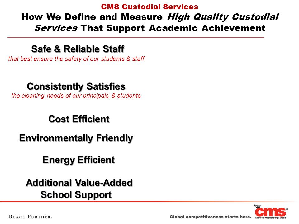Safe & Reliable Staff that best ensure the safety of our students & staff Consistently Satisfies the cleaning needs of our principals & students Cost Efficient Cost Efficient Environmentally Friendly Energy Efficient Energy Efficient Additional Value-Added School Support Additional Value-Added School Support CMS Custodial Services How We Define and Measure High Quality Custodial Services That Support Academic Achievement