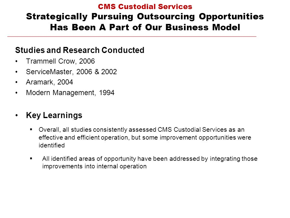 Studies and Research Conducted Trammell Crow, 2006 ServiceMaster, 2006 & 2002 Aramark, 2004 Modern Management, 1994 Key Learnings  Overall, all studies consistently assessed CMS Custodial Services as an effective and efficient operation, but some improvement opportunities were identified  All identified areas of opportunity have been addressed by integrating those improvements into internal operation CMS Custodial Services Strategically Pursuing Outsourcing Opportunities Has Been A Part of Our Business Model