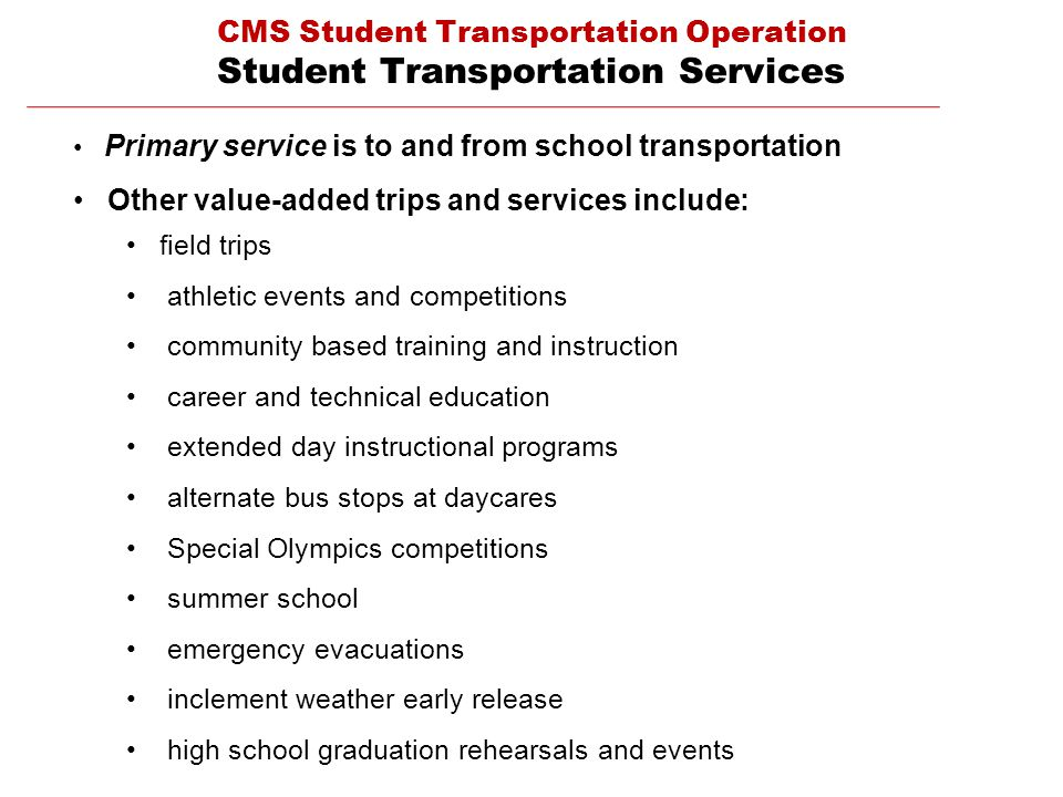 CMS Student Transportation Operation Student Transportation Services Primary service is to and from school transportation Other value-added trips and services include: field trips athletic events and competitions community based training and instruction career and technical education extended day instructional programs alternate bus stops at daycares Special Olympics competitions summer school emergency evacuations inclement weather early release high school graduation rehearsals and events