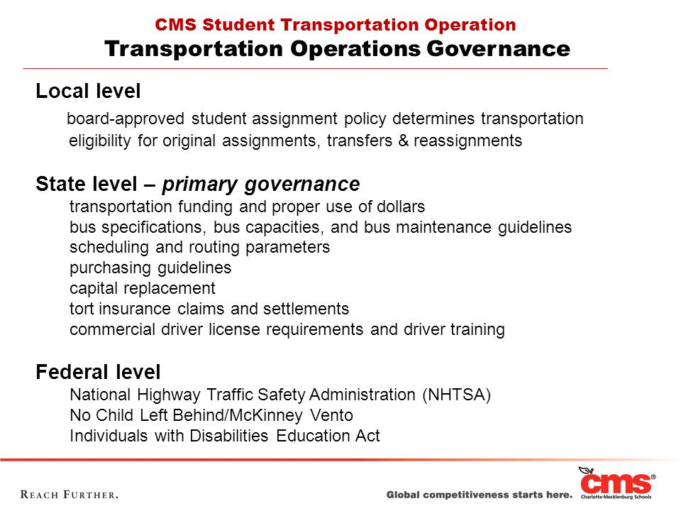 Local level board-approved student assignment policy determines transportation eligibility for original assignments, transfers & reassignments State level – primary governance transportation funding and proper use of dollars bus specifications, bus capacities, and bus maintenance guidelines scheduling and routing parameters purchasing guidelines capital replacement tort insurance claims and settlements commercial driver license requirements and driver training Federal level National Highway Traffic Safety Administration (NHTSA) No Child Left Behind/McKinney Vento Individuals with Disabilities Education Act CMS Student Transportation Operation Transportation Operations Governance