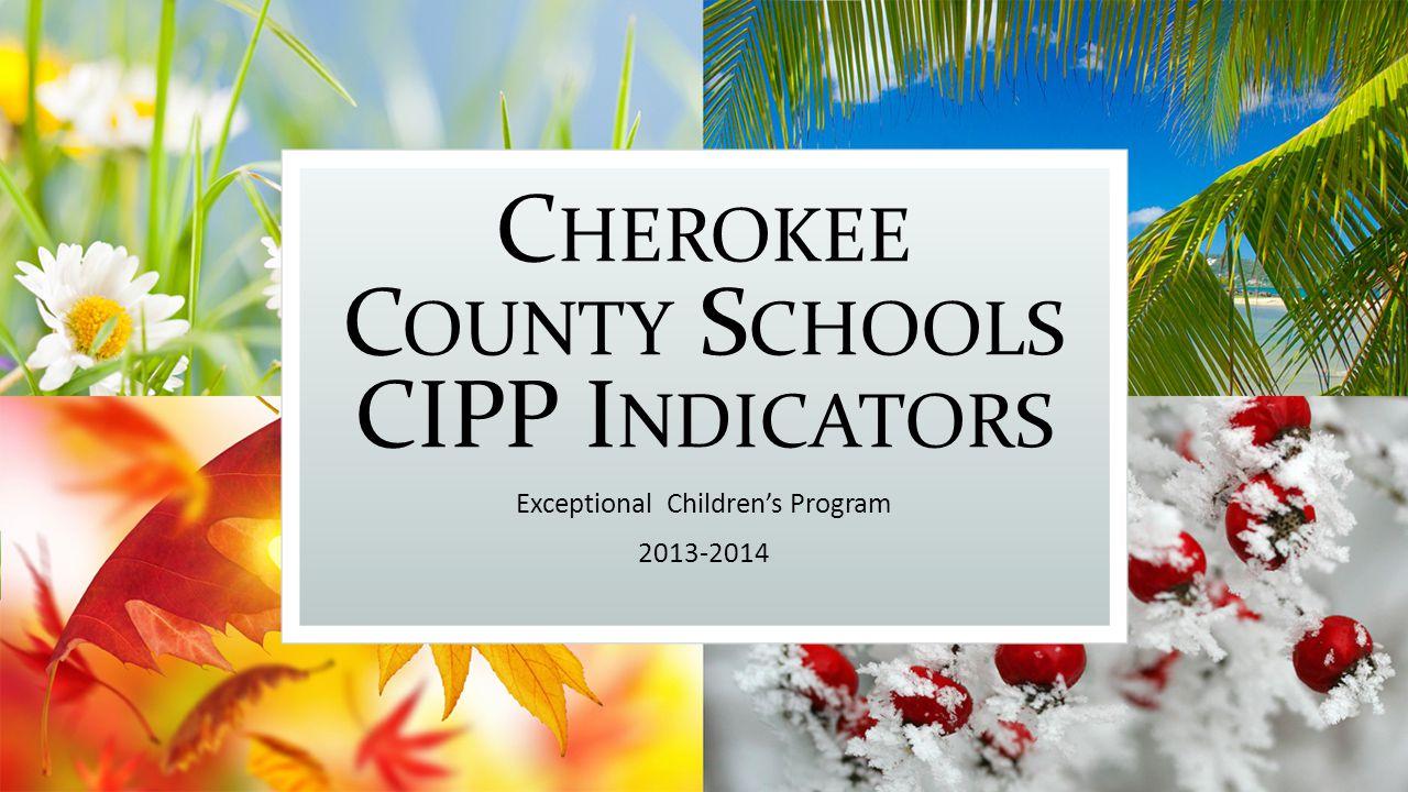 C HEROKEE C OUNTY S CHOOLS CIPP I NDICATORS Exceptional Children's Program 2013-2014