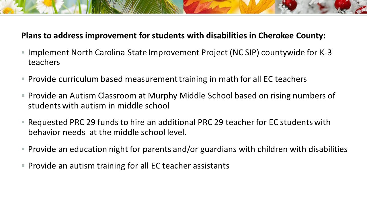 Plans to address improvement for students with disabilities in Cherokee County:  Implement North Carolina State Improvement Project (NC SIP) countywide for K-3 teachers  Provide curriculum based measurement training in math for all EC teachers  Provide an Autism Classroom at Murphy Middle School based on rising numbers of students with autism in middle school  Requested PRC 29 funds to hire an additional PRC 29 teacher for EC students with behavior needs at the middle school level.