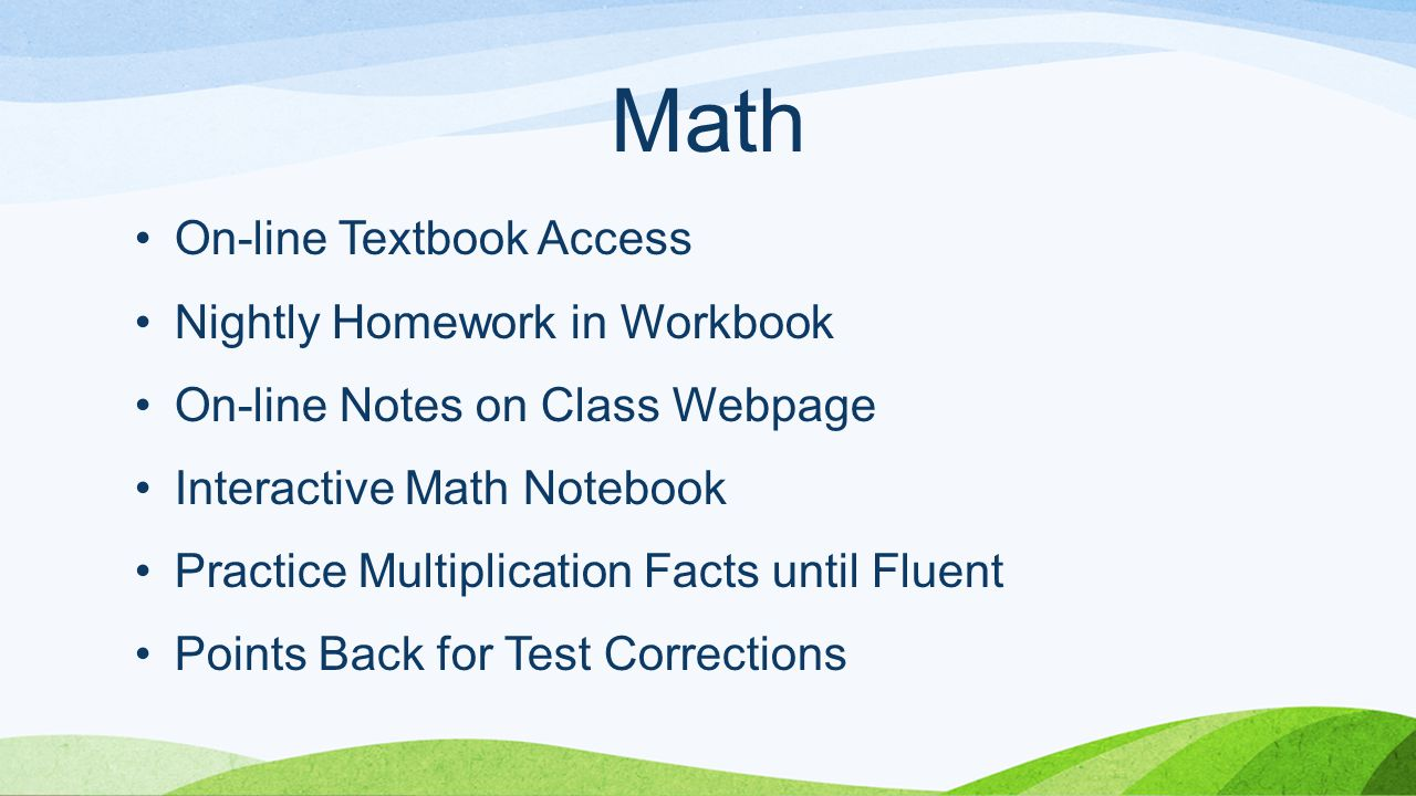 Math On-line Textbook Access Nightly Homework in Workbook On-line Notes on Class Webpage Interactive Math Notebook Practice Multiplication Facts until Fluent Points Back for Test Corrections