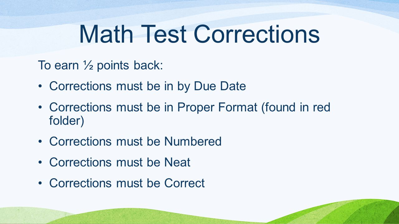 Math Test Corrections To earn ½ points back: Corrections must be in by Due Date Corrections must be in Proper Format (found in red folder) Corrections must be Numbered Corrections must be Neat Corrections must be Correct