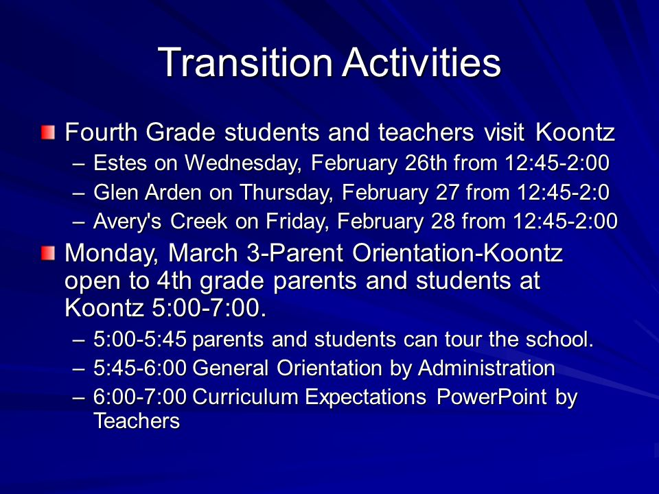 Transition Activities Fourth Grade students and teachers visit Koontz –Estes on Wednesday, February 26th from 12:45-2:00 –Glen Arden on Thursday, February 27 from 12:45-2:0 –Avery s Creek on Friday, February 28 from 12:45-2:00 Monday, March 3-Parent Orientation-Koontz open to 4th grade parents and students at Koontz 5:00-7:00.