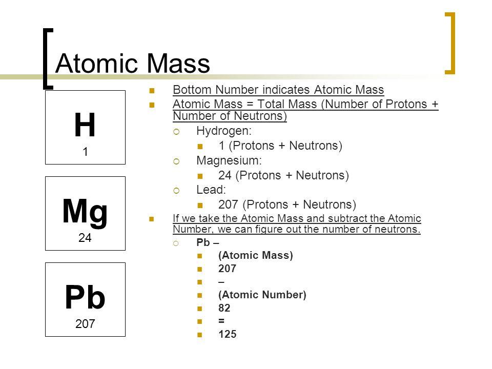 Atomic Mass Bottom Number indicates Atomic Mass Atomic Mass = Total Mass (Number of Protons + Number of Neutrons)  Hydrogen: 1 (Protons + Neutrons) 
