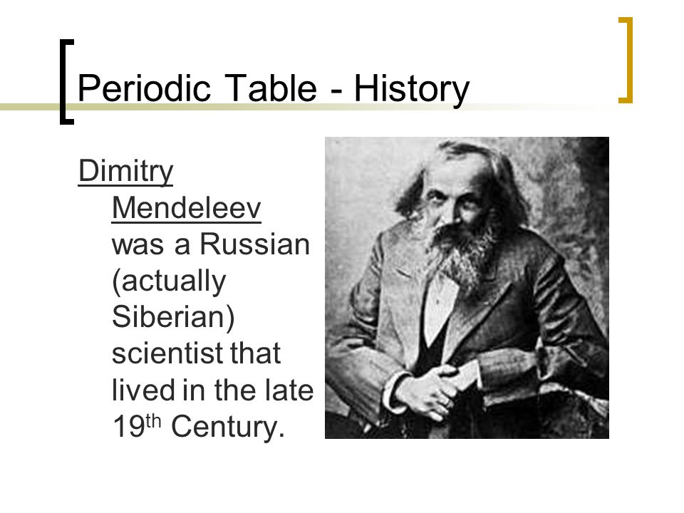 Periodic Table - History Dimitry Mendeleev was a Russian (actually Siberian) scientist that lived in the late 19 th Century.