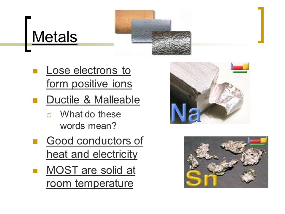 Metals Lose electrons to form positive ions Ductile & Malleable  What do these words mean? Good conductors of heat and electricity MOST are solid at