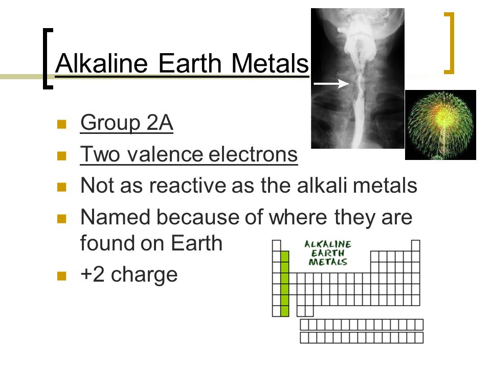 Alkaline Earth Metals Group 2A Two valence electrons Not as reactive as the alkali metals Named because of where they are found on Earth +2 charge