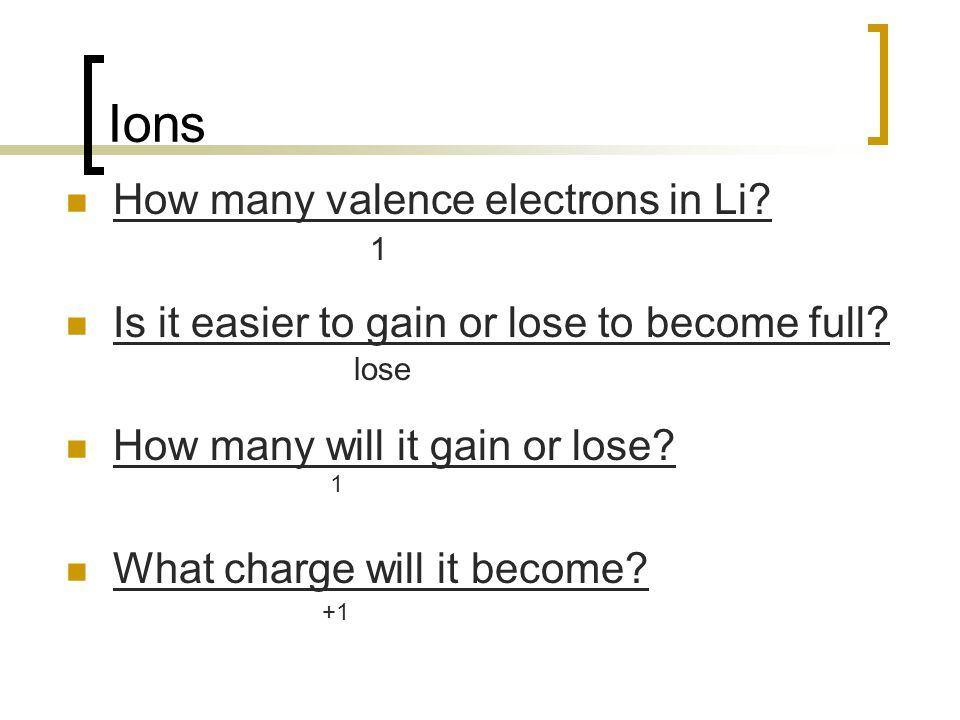 Ions How many valence electrons in Li? Is it easier to gain or lose to become full? How many will it gain or lose? What charge will it become? 1 lose
