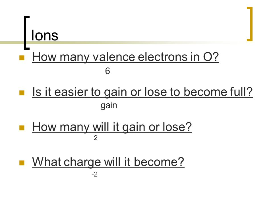 Ions How many valence electrons in O? Is it easier to gain or lose to become full? How many will it gain or lose? What charge will it become? 6 gain 2