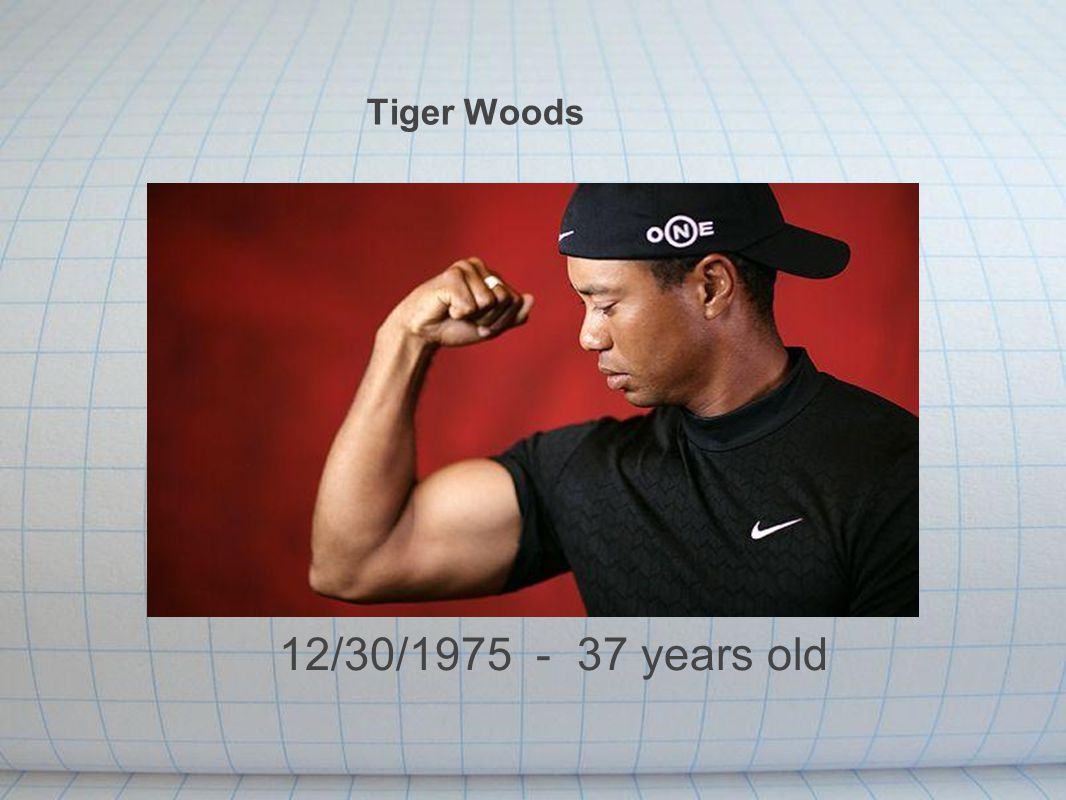 Tiger Woods 12/30/1975 - 37 years old