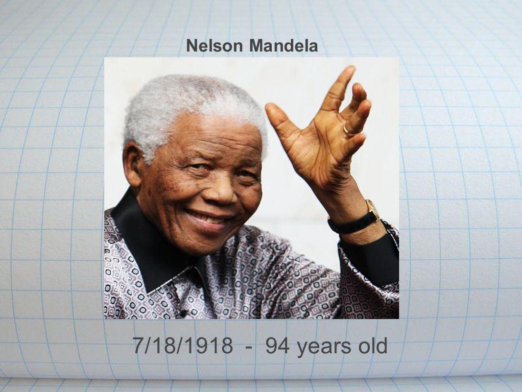 Nelson Mandela 7/18/1918 - 94 years old