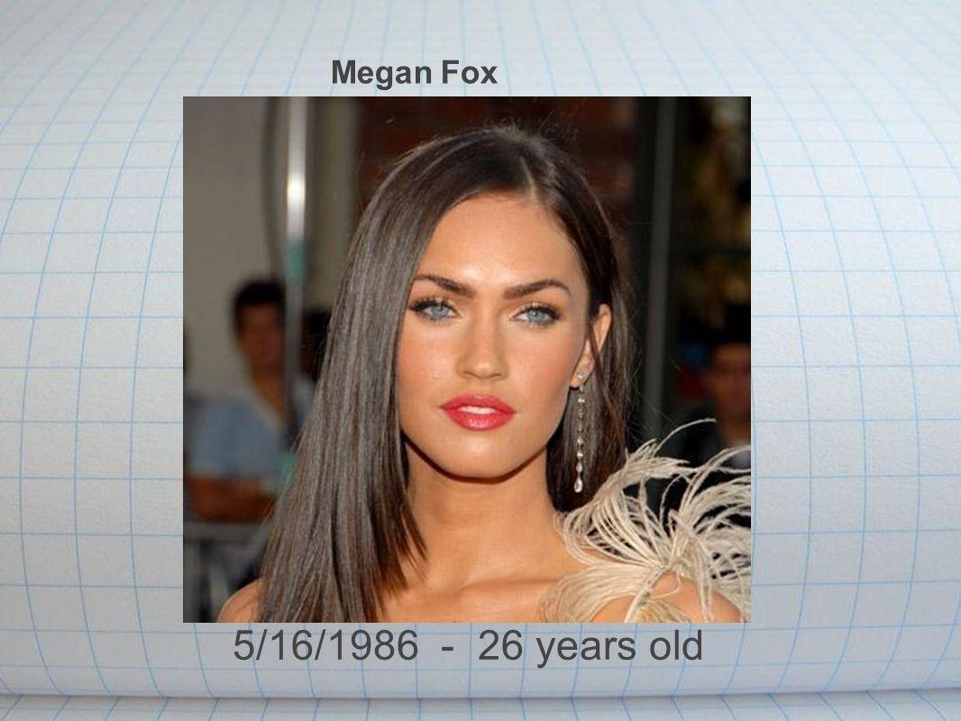 Megan Fox 5/16/1986 - 26 years old