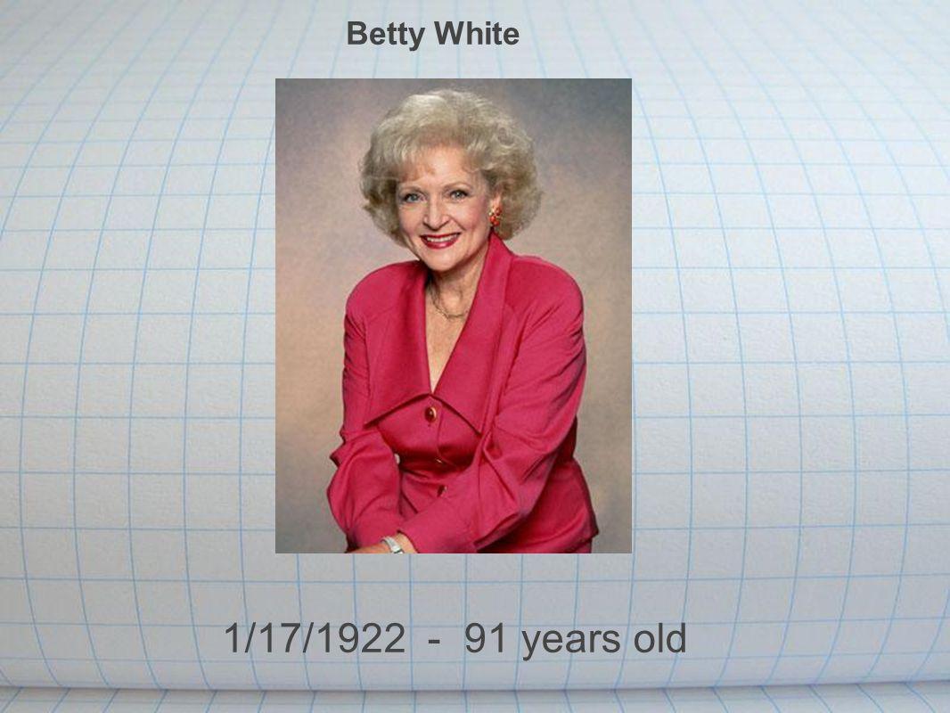 Betty White 1/17/1922 - 91 years old