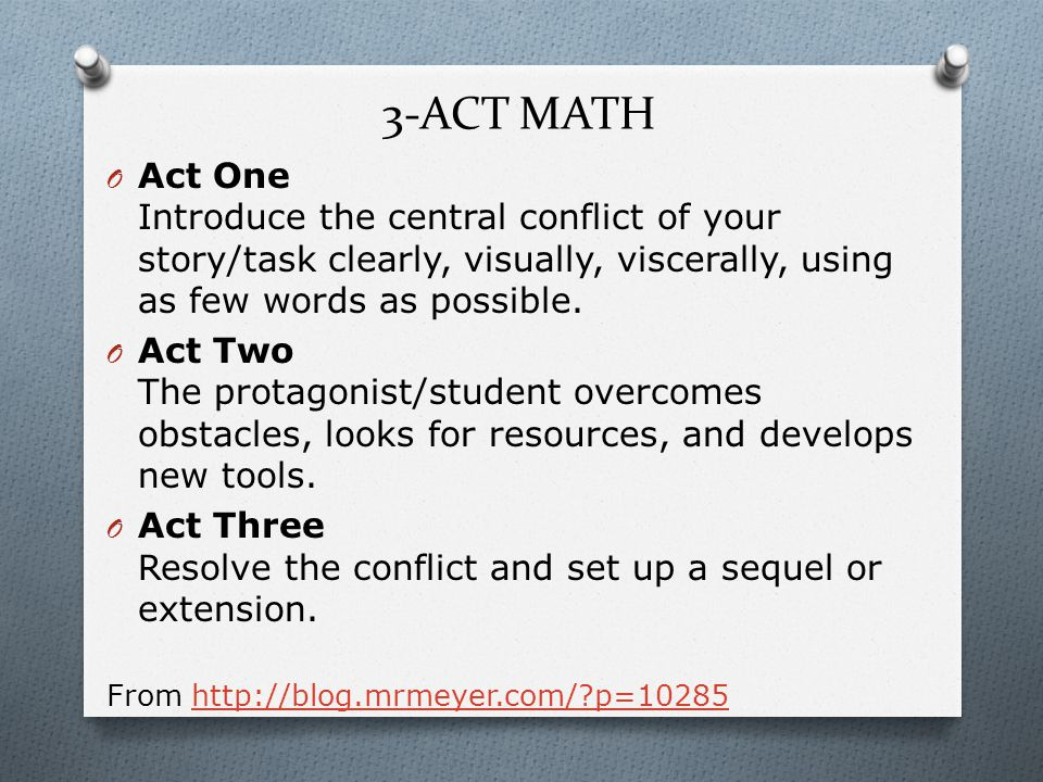 3-ACT MATH O Act One Introduce the central conflict of your story/task clearly, visually, viscerally, using as few words as possible.