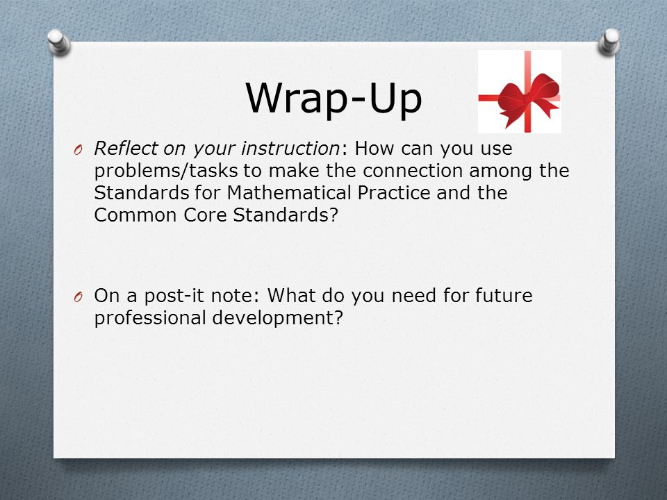 Wrap-Up O Reflect on your instruction: How can you use problems/tasks to make the connection among the Standards for Mathematical Practice and the Common Core Standards.