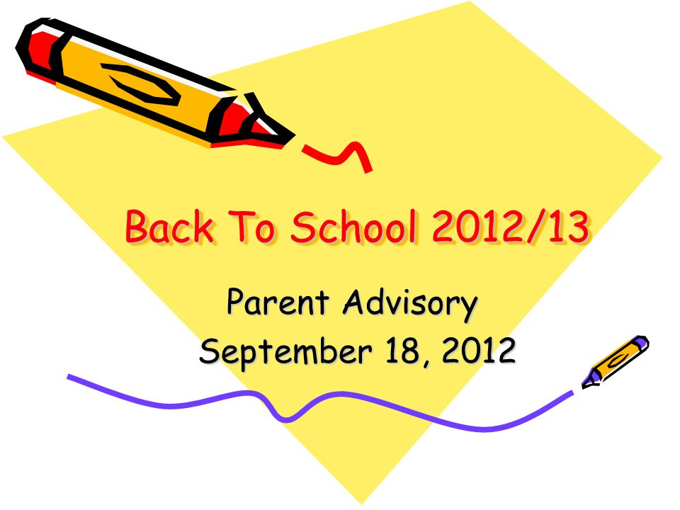 Back To School 2012/13 Parent Advisory September 18, 2012 September 18, 2012