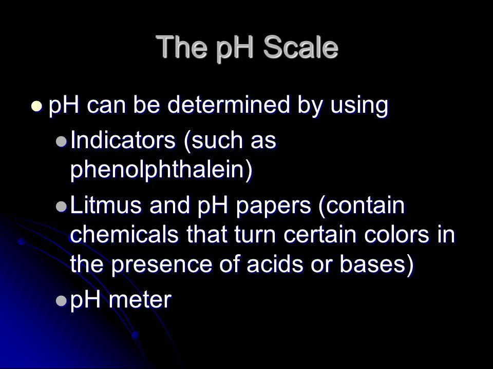 The pH Scale pH can be determined by using pH can be determined by using Indicators (such as phenolphthalein) Indicators (such as phenolphthalein) Litmus and pH papers (contain chemicals that turn certain colors in the presence of acids or bases) Litmus and pH papers (contain chemicals that turn certain colors in the presence of acids or bases) pH meter pH meter